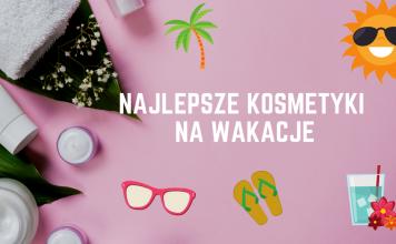 Najlepsze kosmetyki na wakacje (1)